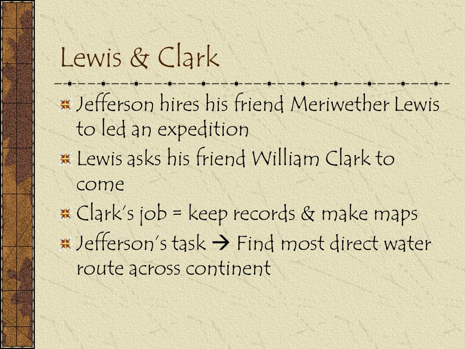 Lewis & Clark Jefferson hires his friend Meriwether Lewis to led an expedition. Lewis asks his friend William Clark to come.
