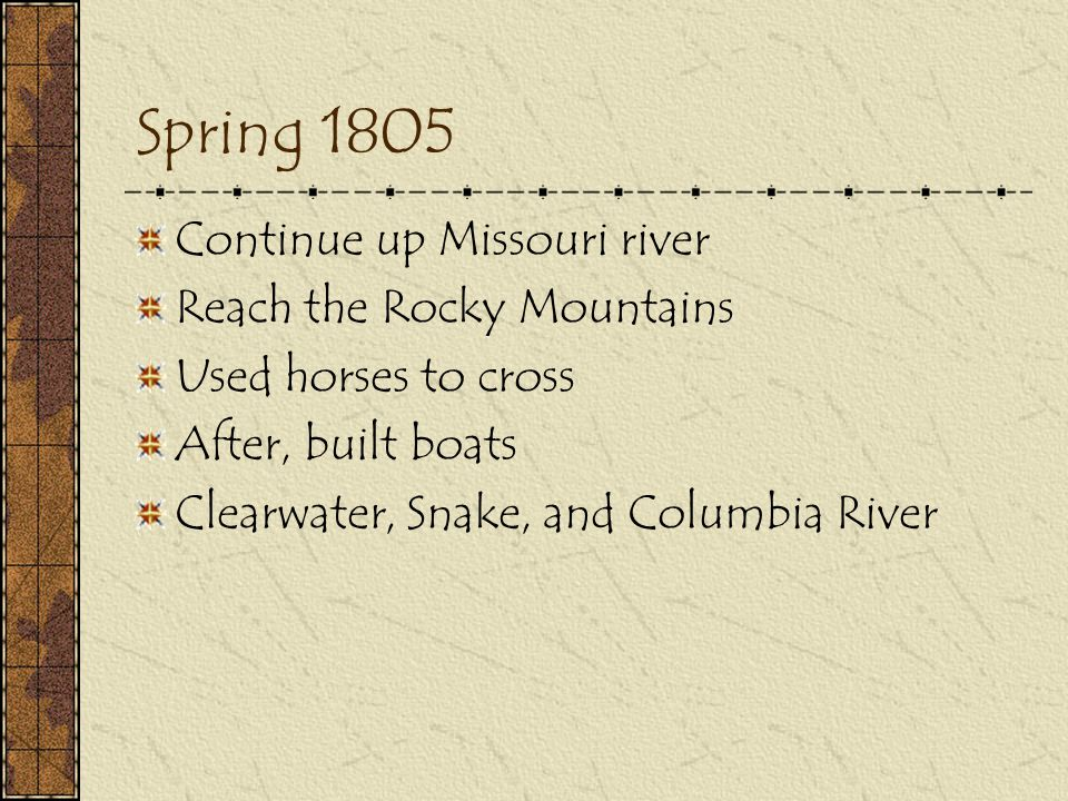 Spring 1805 Continue up Missouri river Reach the Rocky Mountains