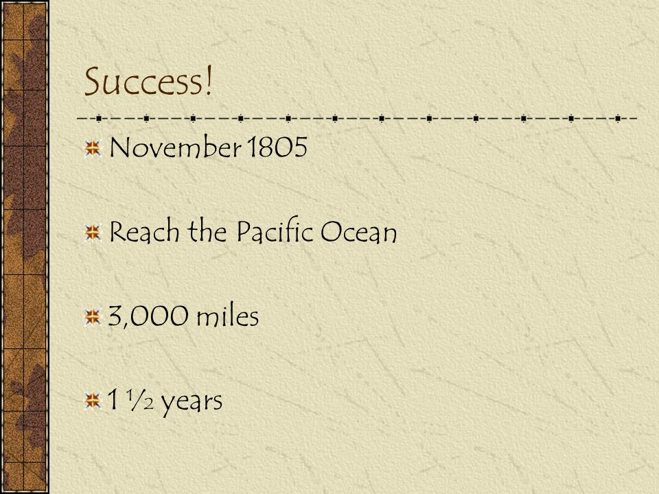 Success! November 1805 Reach the Pacific Ocean 3,000 miles 1 ½ years