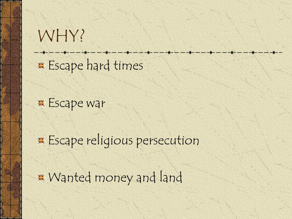 WHY Escape hard times Escape war Escape religious persecution