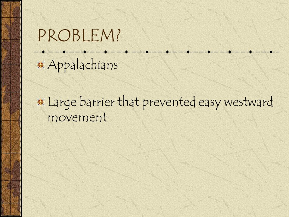 PROBLEM Appalachians Large barrier that prevented easy westward movement