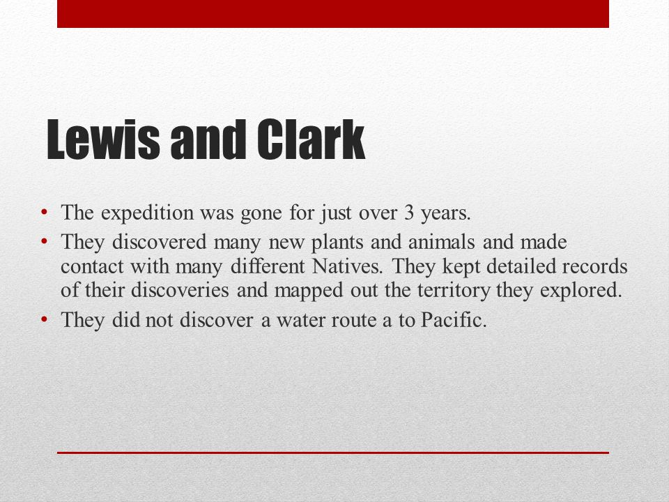 Lewis and Clark The expedition was gone for just over 3 years.