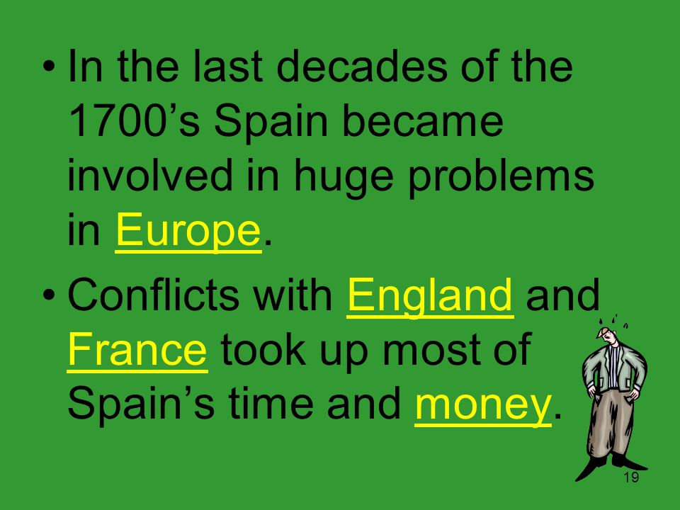 In the last decades of the 1700's Spain became involved in huge problems in Europe.