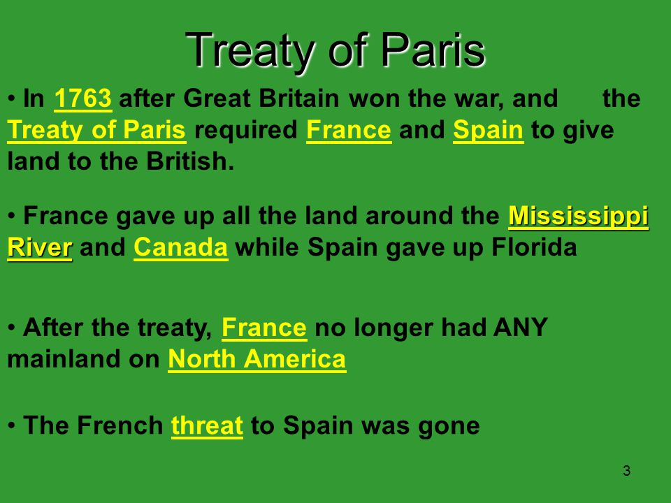 Treaty of Paris In 1763 after Great Britain won the war, and the Treaty of Paris required France and Spain to give land to the British.