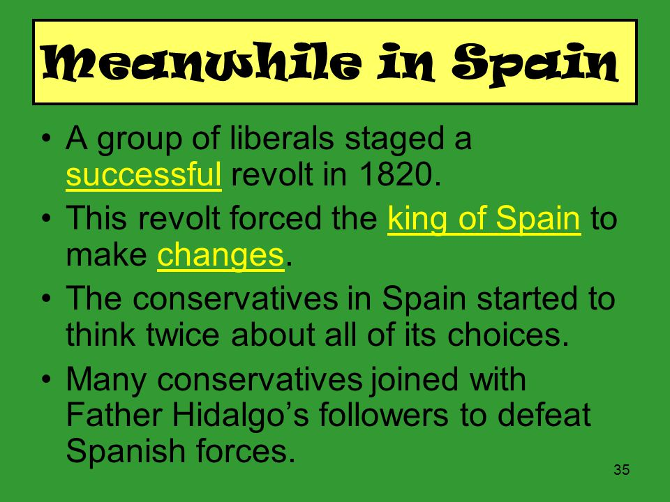 Meanwhile in Spain A group of liberals staged a successful revolt in 1820. This revolt forced the king of Spain to make changes.