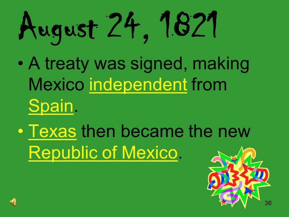 August 24, 1821 A treaty was signed, making Mexico independent from Spain.