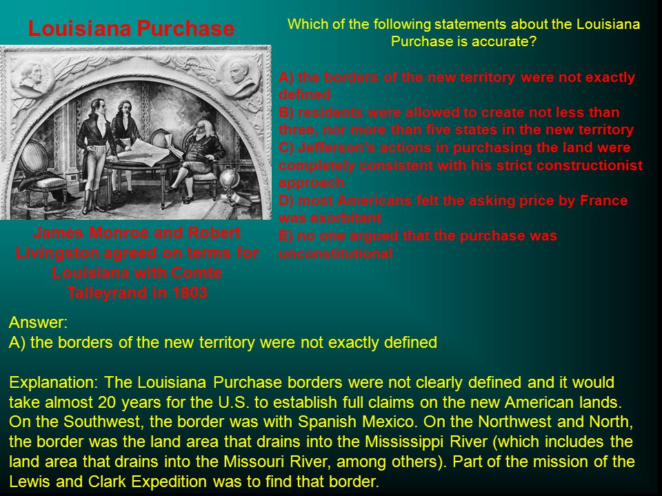 Louisiana Purchase Which of the following statements about the Louisiana Purchase is accurate
