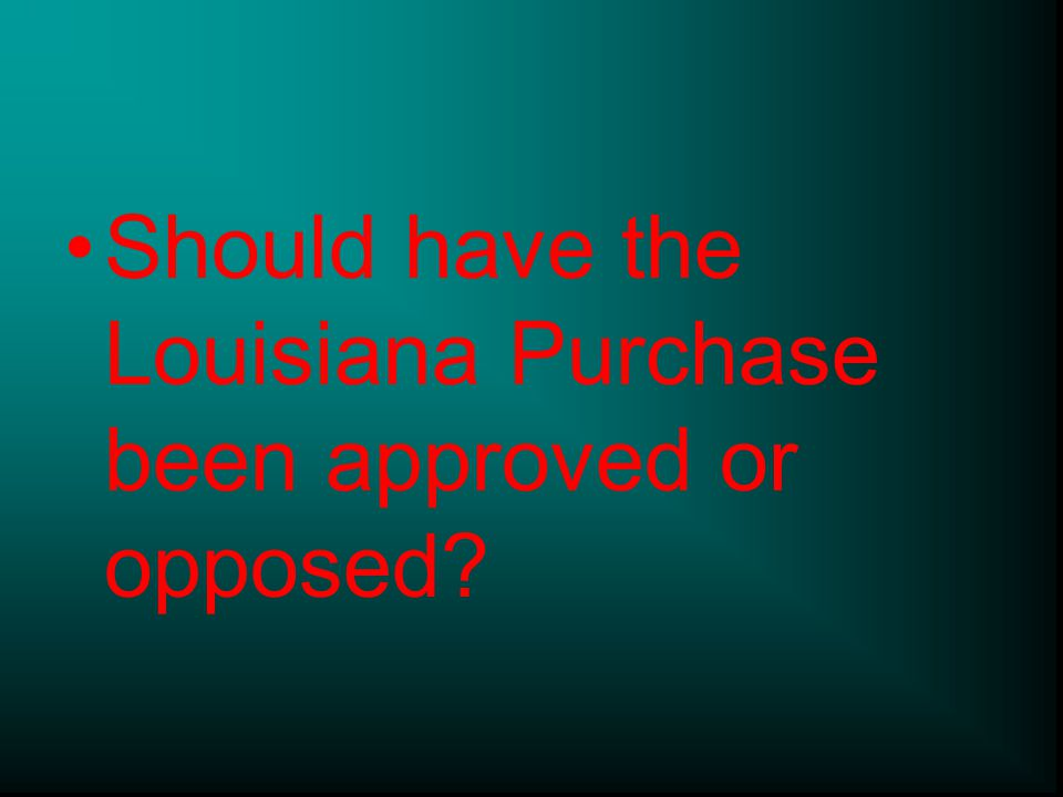 Should have the Louisiana Purchase been approved or opposed