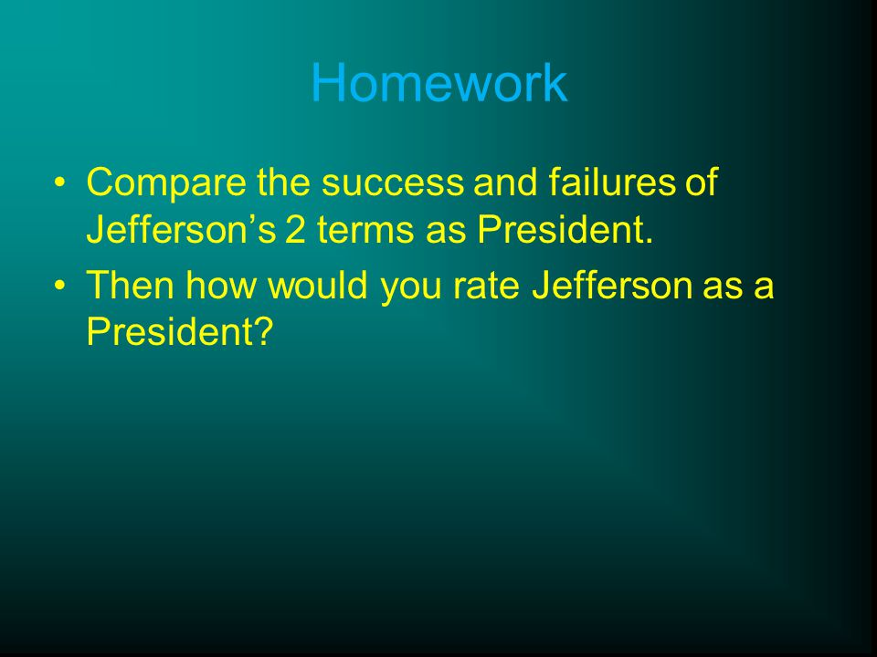 Homework Compare the success and failures of Jefferson's 2 terms as President.
