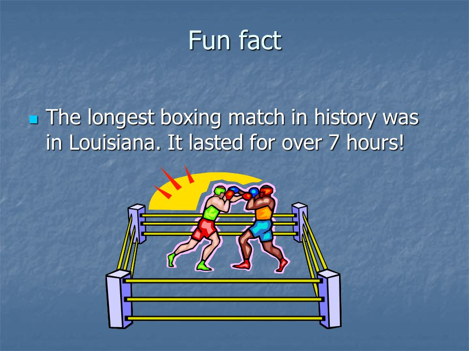 Fun fact The longest boxing match in history was in Louisiana. It lasted for over 7 hours!