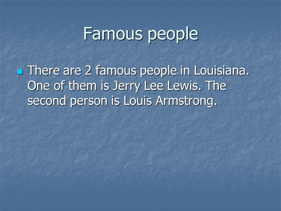 Famous people There are 2 famous people in Louisiana.