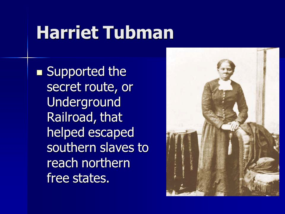 Harriet Tubman Supported the secret route, or Underground Railroad, that helped escaped southern slaves to reach northern free states.