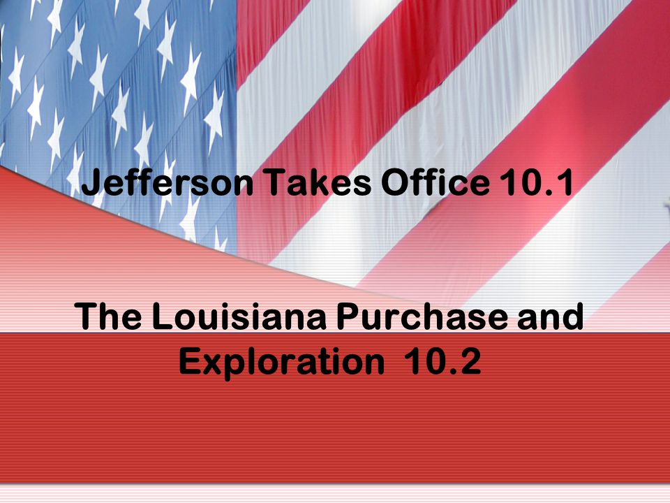 Jefferson Takes Office 10. 1 The Louisiana Purchase and Exploration 10