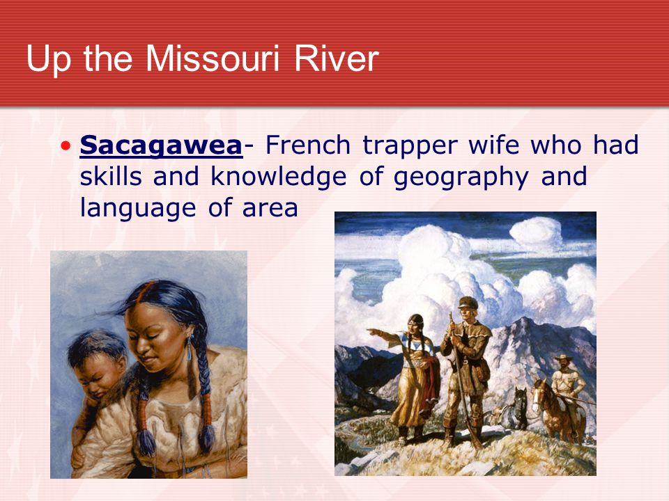 Up the Missouri River Sacagawea- French trapper wife who had skills and knowledge of geography and language of area.