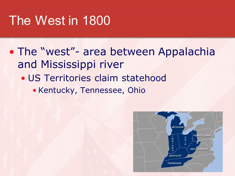 The West in 1800 The west - area between Appalachia and Mississippi river. US Territories claim statehood.