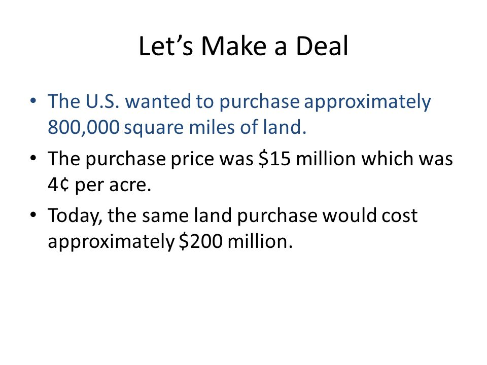 Let's Make a Deal The U.S. wanted to purchase approximately 800,000 square miles of land. The purchase price was $15 million which was 4¢ per acre.