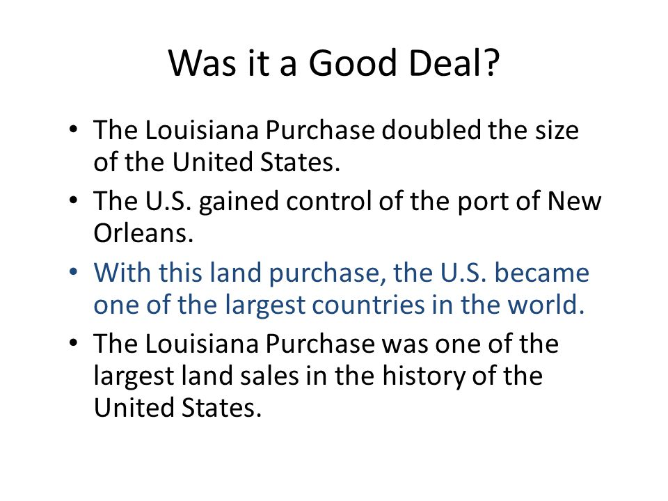 Was it a Good Deal The Louisiana Purchase doubled the size of the United States. The U.S. gained control of the port of New Orleans.