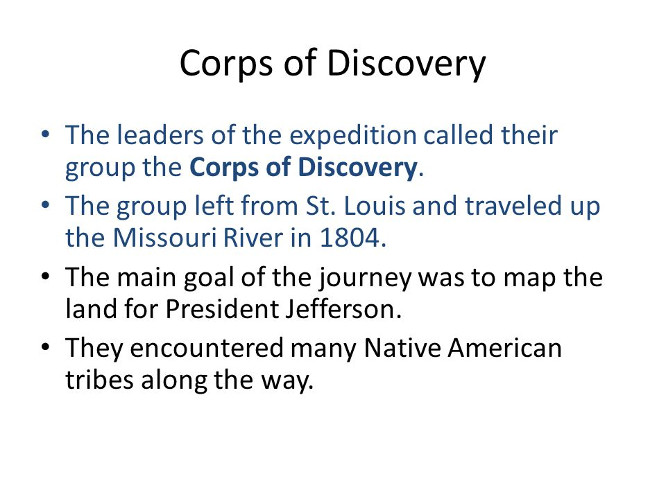 Corps of Discovery The leaders of the expedition called their group the Corps of Discovery.