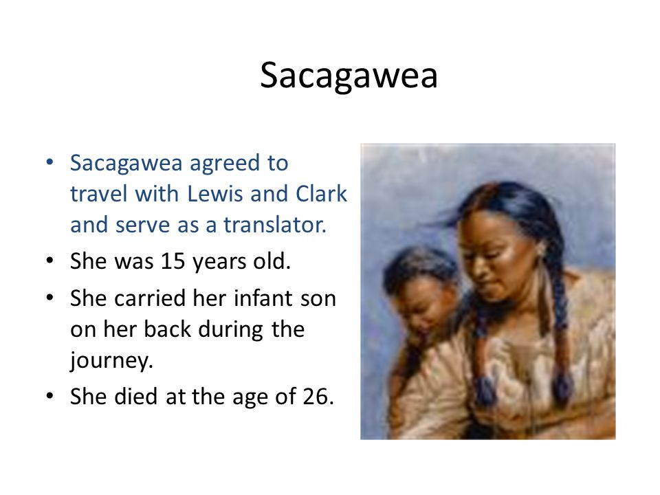 Sacagawea Sacagawea agreed to travel with Lewis and Clark and serve as a translator. She was 15 years old.