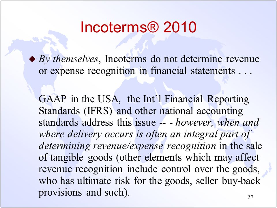 Incoterms® 2010 By themselves, Incoterms do not determine revenue or expense recognition in financial statements . . .