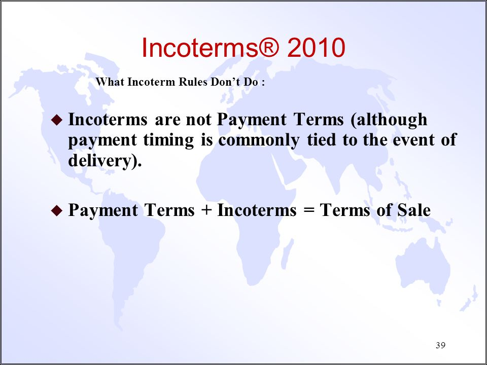 Incoterms® 2010 What Incoterm Rules Don't Do : Incoterms are not Payment Terms (although payment timing is commonly tied to the event of delivery).