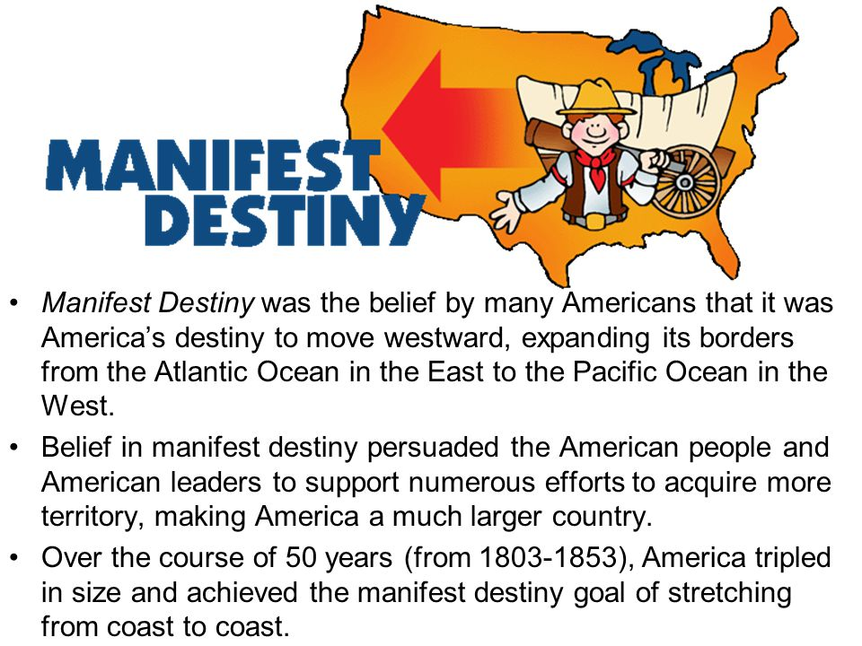 Manifest Destiny was the belief by many Americans that it was America's destiny to move westward, expanding its borders from the Atlantic Ocean in the East to the Pacific Ocean in the West.