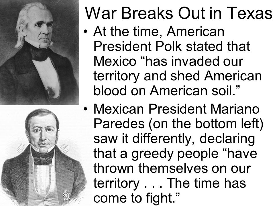 War Breaks Out in Texas At the time, American President Polk stated that Mexico has invaded our territory and shed American blood on American soil.