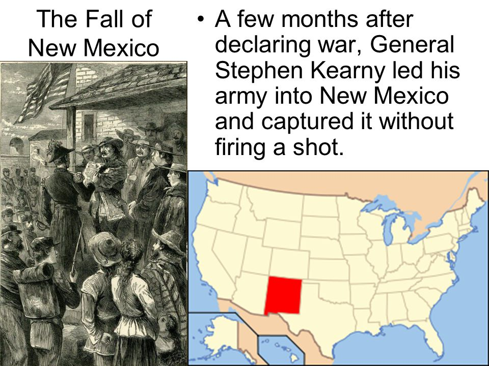 The Fall of New Mexico A few months after declaring war, General Stephen Kearny led his army into New Mexico and captured it without firing a shot.