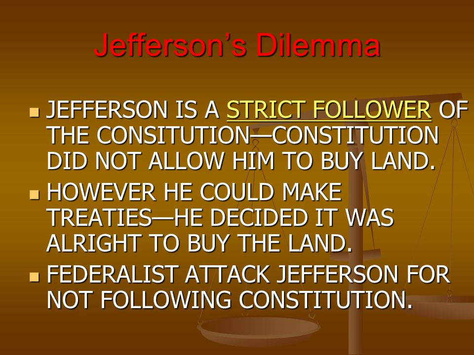 Jefferson's Dilemma JEFFERSON IS A STRICT FOLLOWER OF THE CONSITUTION—CONSTITUTION DID NOT ALLOW HIM TO BUY LAND.