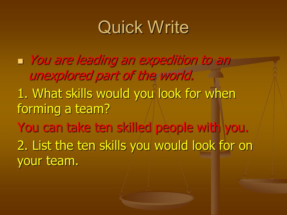Quick Write You are leading an expedition to an unexplored part of the world. 1. What skills would you look for when forming a team