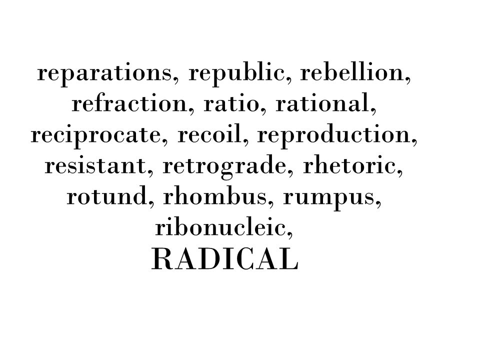 reparations, republic, rebellion, refraction, ratio, rational, reciprocate, recoil, reproduction, resistant, retrograde, rhetoric, rotund, rhombus, rumpus, ribonucleic, RADICAL