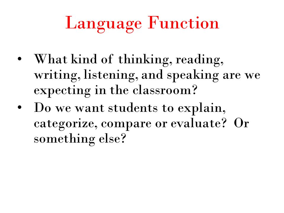 Language Function What kind of thinking, reading, writing, listening, and speaking are we expecting in the classroom