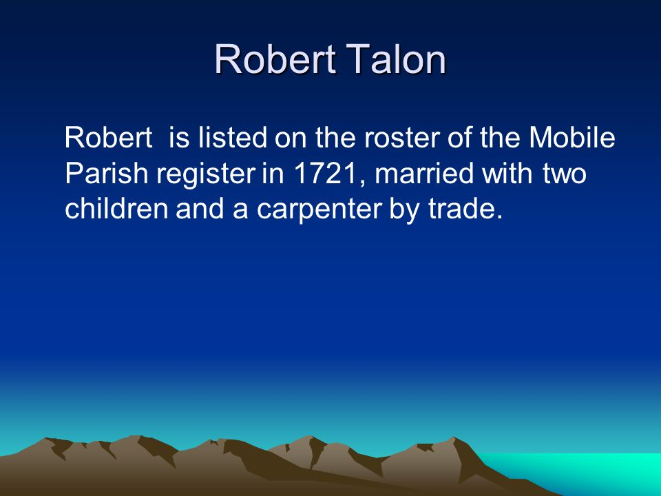 Robert Talon Robert is listed on the roster of the Mobile Parish register in 1721, married with two children and a carpenter by trade.