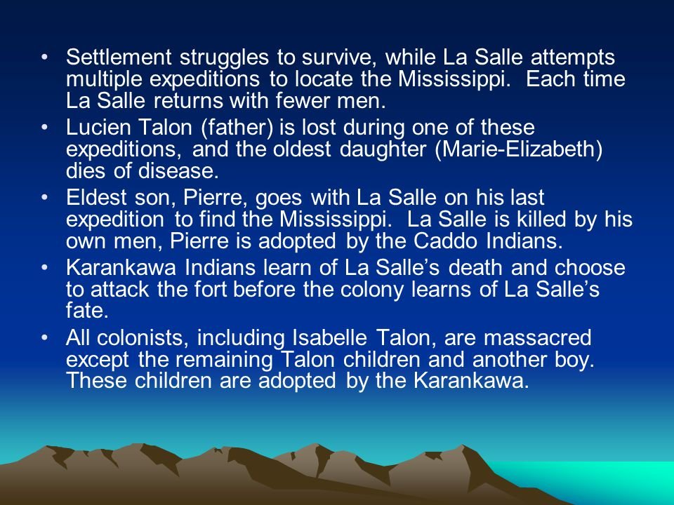 Settlement struggles to survive, while La Salle attempts multiple expeditions to locate the Mississippi. Each time La Salle returns with fewer men.
