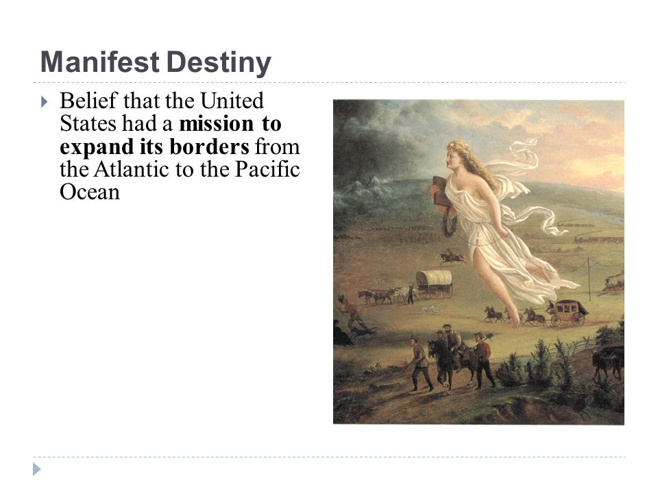 Manifest Destiny Belief that the United States had a mission to expand its borders from the Atlantic to the Pacific Ocean.