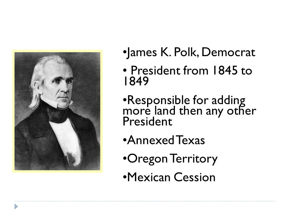 James K. Polk, Democrat President from 1845 to 1849. Responsible for adding more land then any other President.