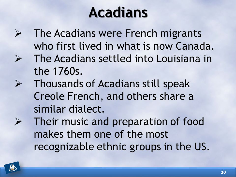 Acadians The Acadians were French migrants who first lived in what is now Canada. The Acadians settled into Louisiana in the 1760s.