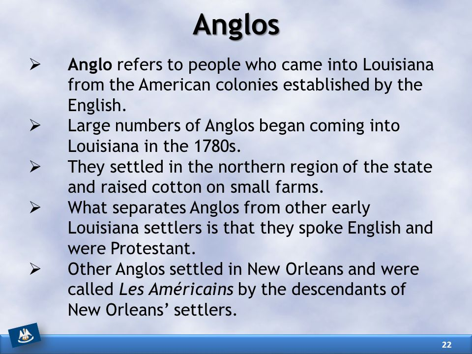Anglos Anglo refers to people who came into Louisiana from the American colonies established by the English.