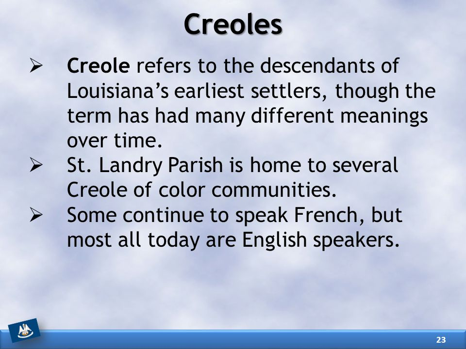 Creoles Creole refers to the descendants of Louisiana's earliest settlers, though the term has had many different meanings over time.