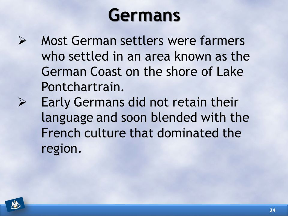 Germans Most German settlers were farmers who settled in an area known as the German Coast on the shore of Lake Pontchartrain.