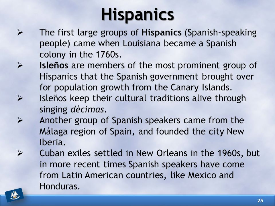 Hispanics The first large groups of Hispanics (Spanish-speaking people) came when Louisiana became a Spanish colony in the 1760s.