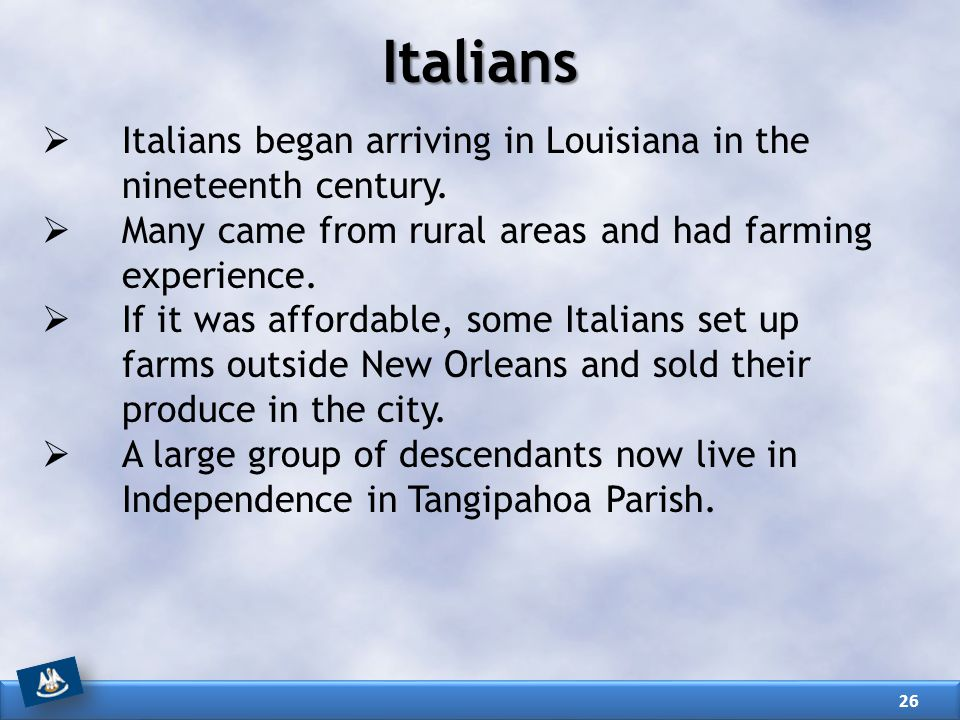 Italians Italians began arriving in Louisiana in the nineteenth century. Many came from rural areas and had farming experience.