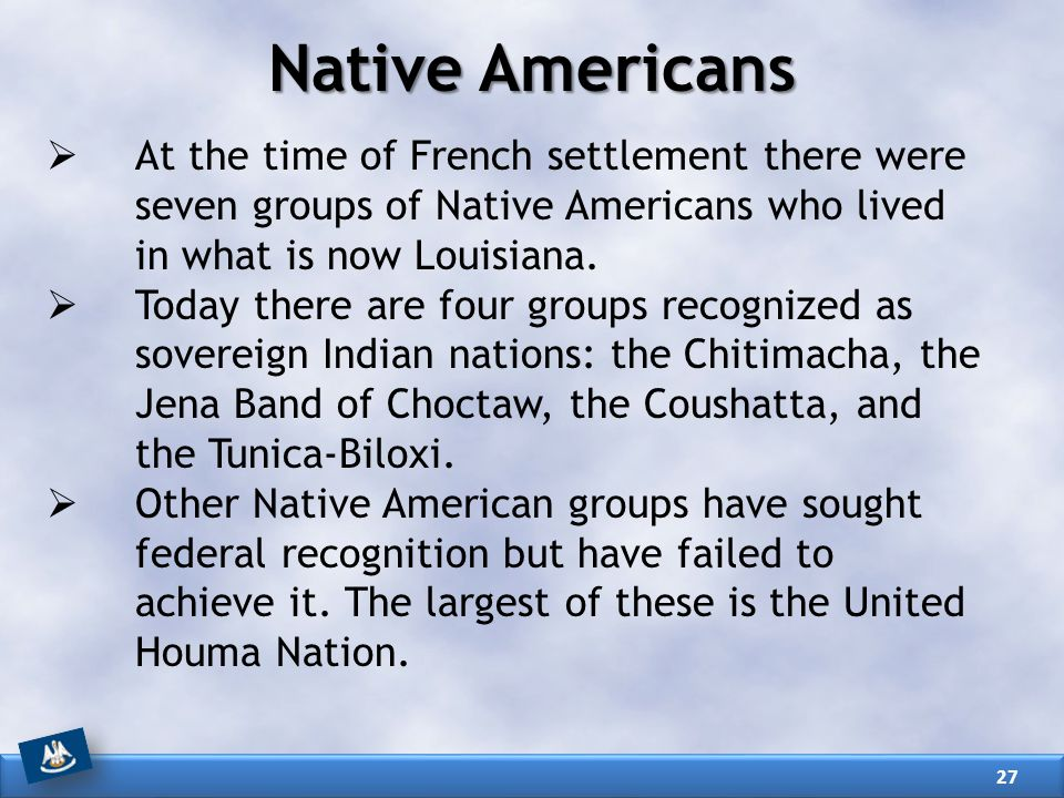 Native Americans At the time of French settlement there were seven groups of Native Americans who lived in what is now Louisiana.