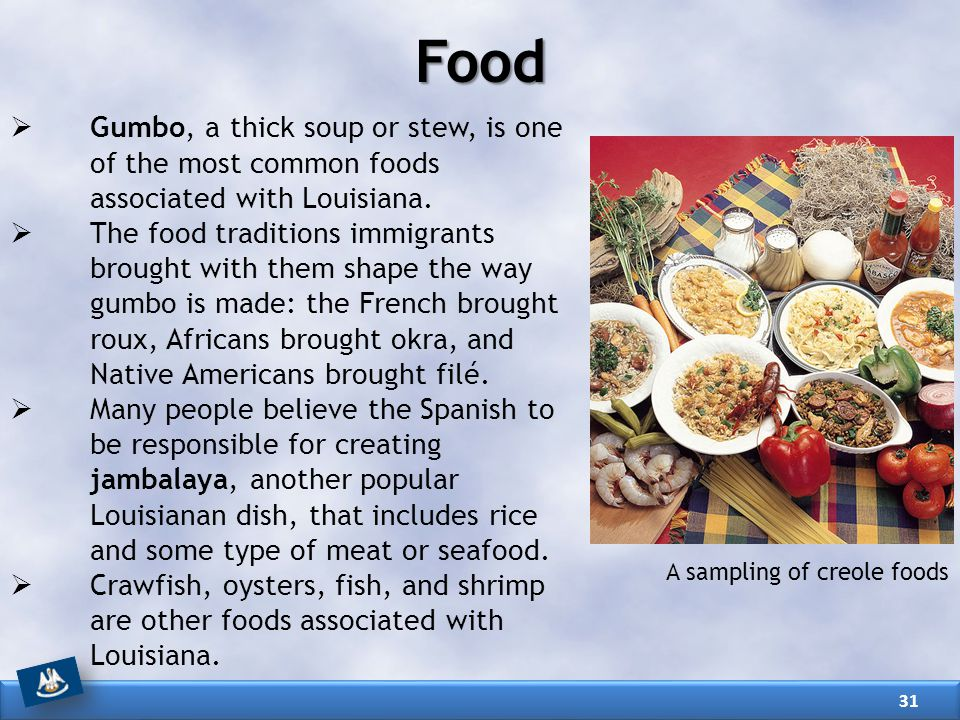 Food Gumbo, a thick soup or stew, is one of the most common foods associated with Louisiana.