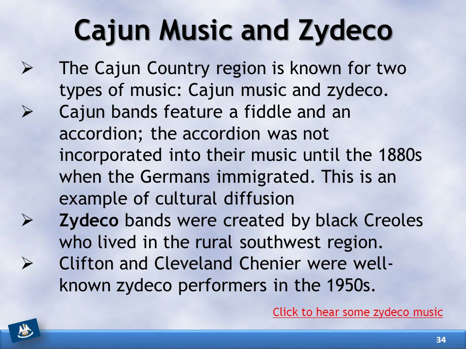 Cajun Music and Zydeco The Cajun Country region is known for two types of music: Cajun music and zydeco.