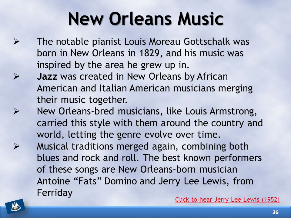 New Orleans Music The notable pianist Louis Moreau Gottschalk was born in New Orleans in 1829, and his music was inspired by the area he grew up in.