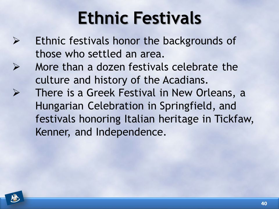 Ethnic Festivals Ethnic festivals honor the backgrounds of those who settled an area.