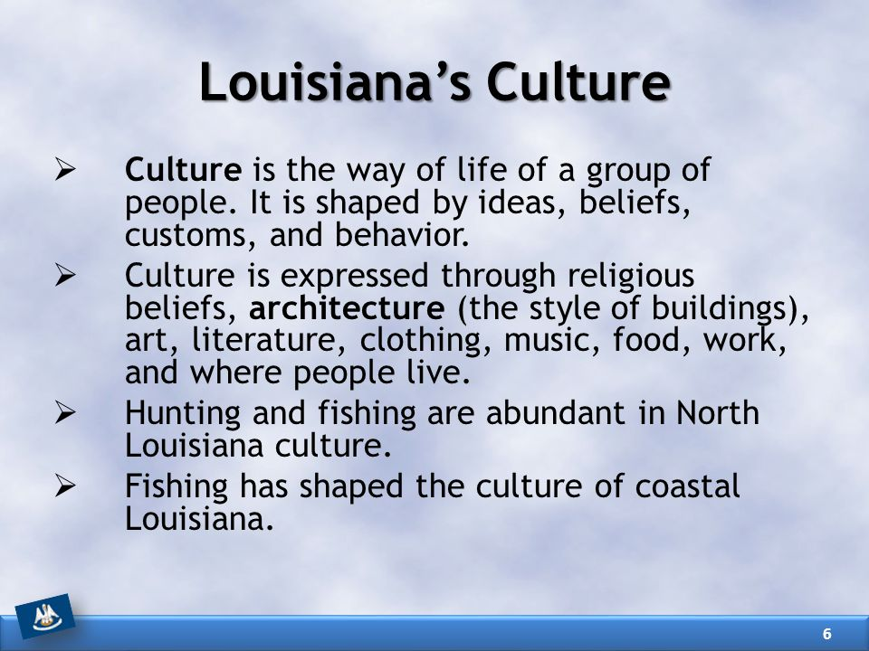 Louisiana's Culture Culture is the way of life of a group of people. It is shaped by ideas, beliefs, customs, and behavior.