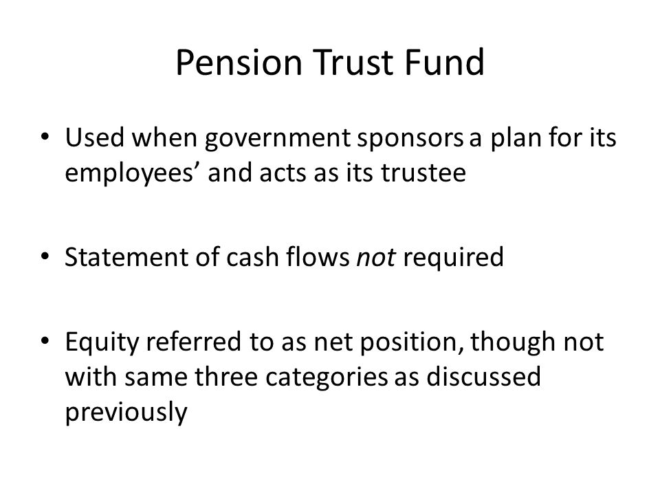 Pension Trust Fund Used when government sponsors a plan for its employees' and acts as its trustee.