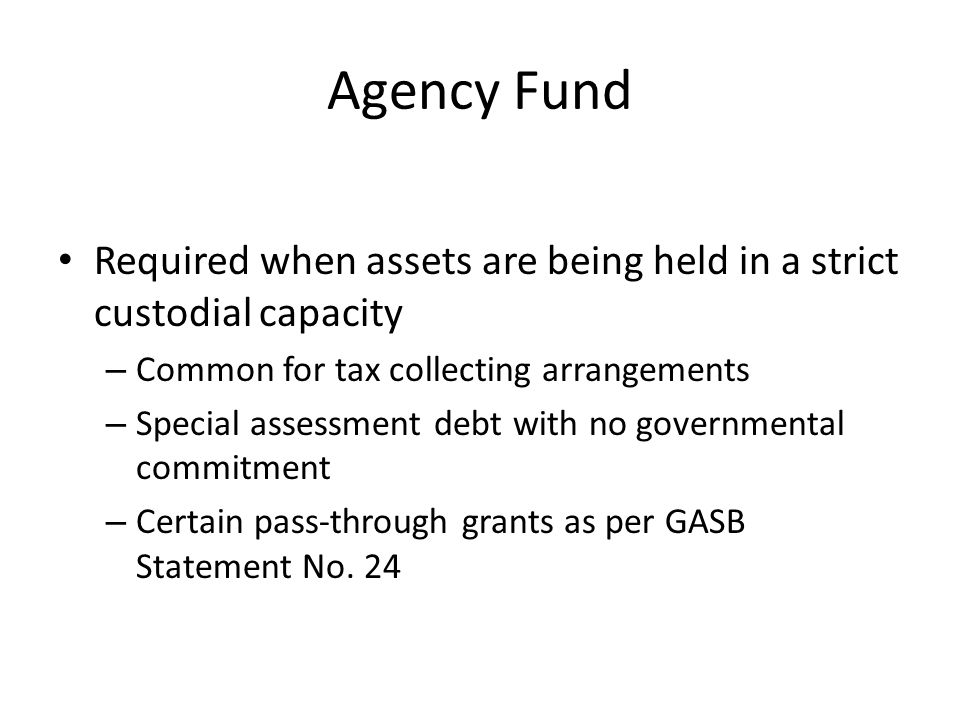 Agency Fund Required when assets are being held in a strict custodial capacity. Common for tax collecting arrangements.